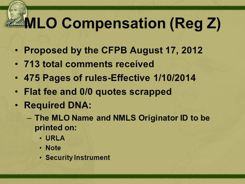 MLO Compensation (Reg Z) Proposed by the CFPB August 17, 2012 713 total comments received 475 Pages of rules-Effective 1/10/2014 Flat fee and 0/0 quotes scrapped Required DNA: –The MLO Name and NMLS Originator ID to be printed on: URLA Note Security Instrument