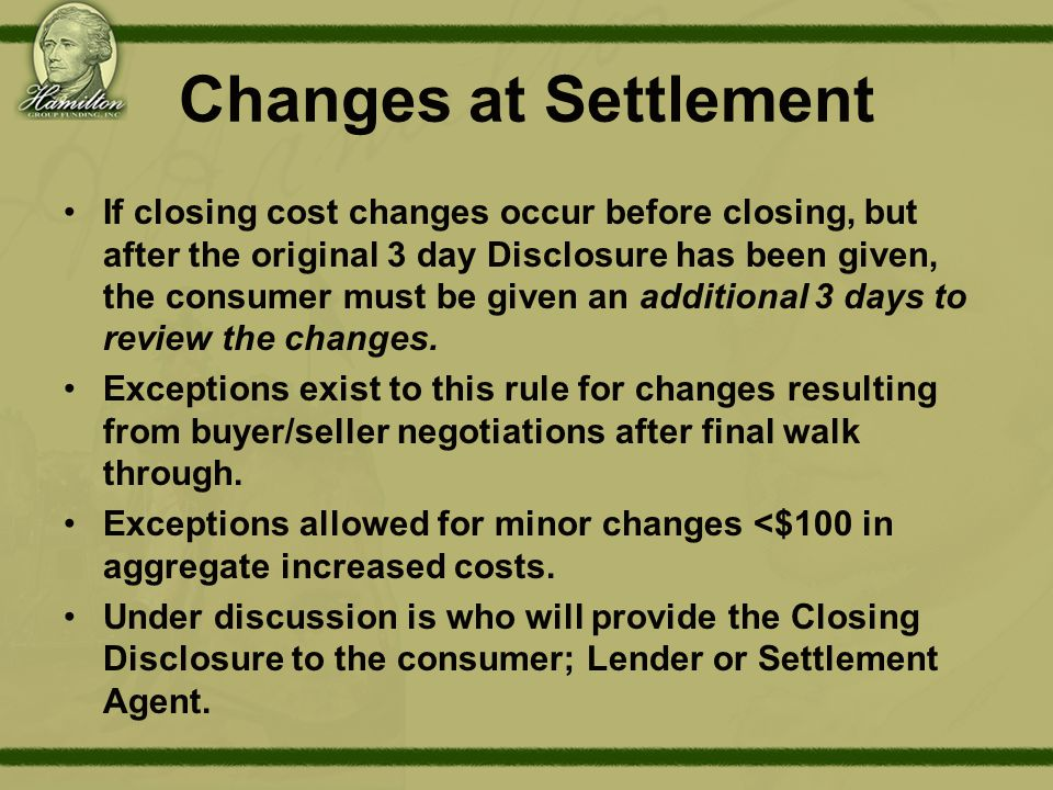 Changes at Settlement If closing cost changes occur before closing, but after the original 3 day Disclosure has been given, the consumer must be given an additional 3 days to review the changes.