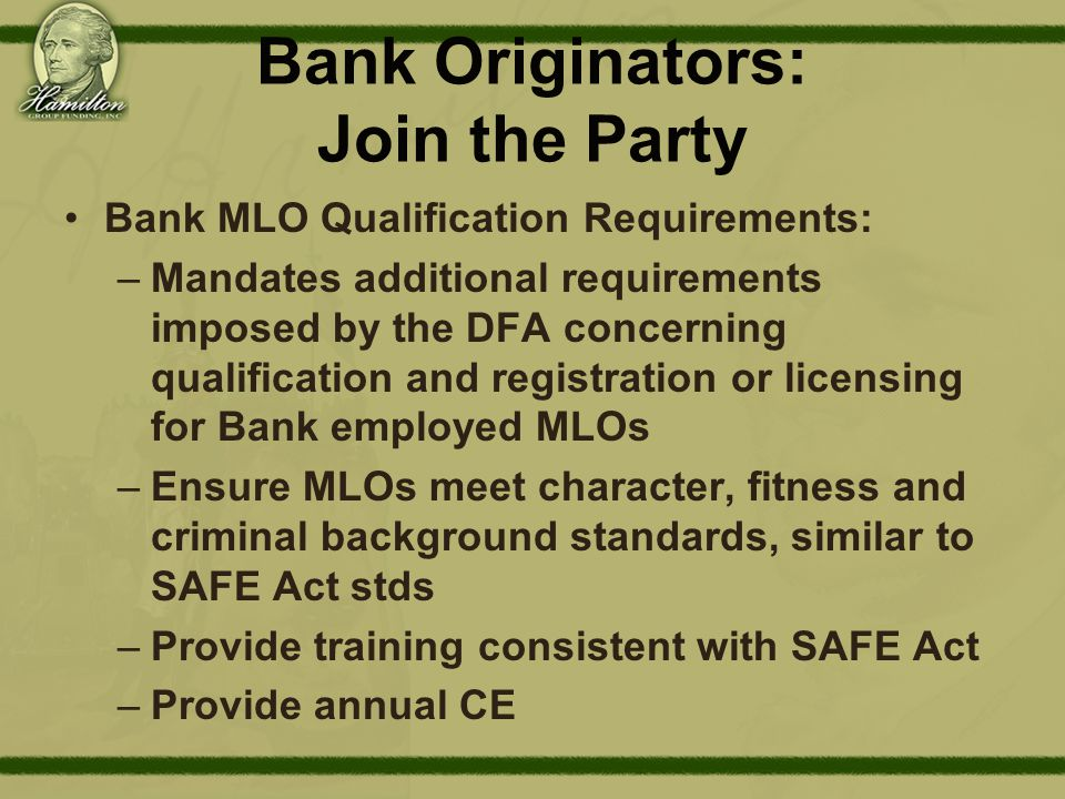 Bank Originators: Join the Party Bank MLO Qualification Requirements: –Mandates additional requirements imposed by the DFA concerning qualification and registration or licensing for Bank employed MLOs –Ensure MLOs meet character, fitness and criminal background standards, similar to SAFE Act stds –Provide training consistent with SAFE Act –Provide annual CE
