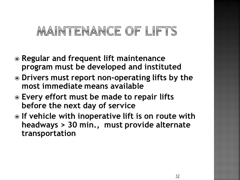  Regular and frequent lift maintenance program must be developed and instituted  Drivers must report non-operating lifts by the most immediate means available  Every effort must be made to repair lifts before the next day of service  If vehicle with inoperative lift is on route with headways > 30 min., must provide alternate transportation 12