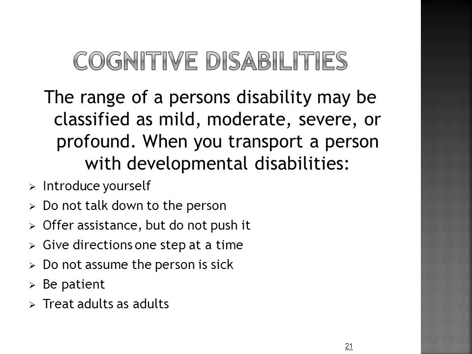 The range of a persons disability may be classified as mild, moderate, severe, or profound. When you transport a person with developmental disabilitie