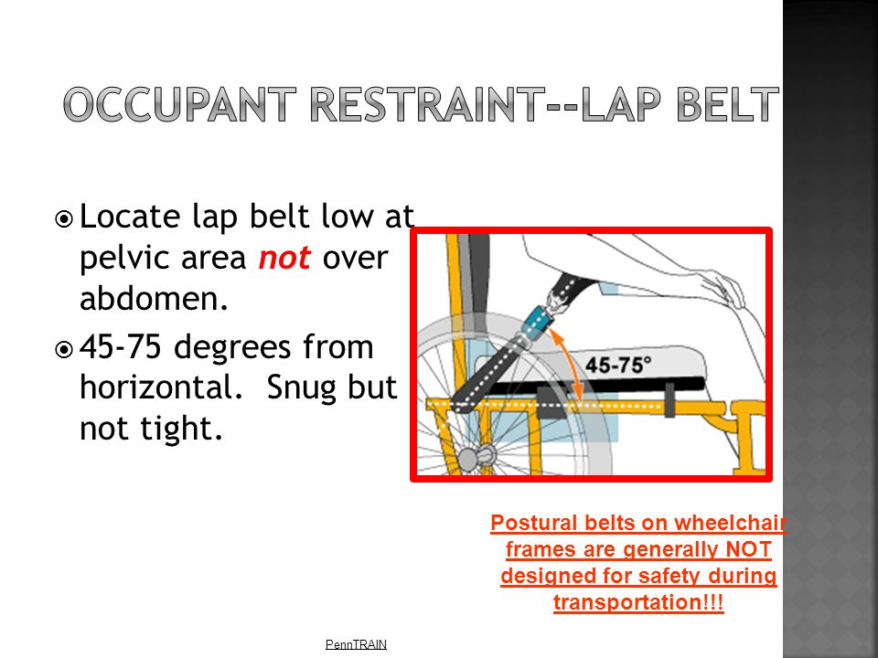 PennTRAIN  Locate lap belt low at pelvic area not over abdomen.  45-75 degrees from horizontal. Snug but not tight. Postural belts on wheelchair fra