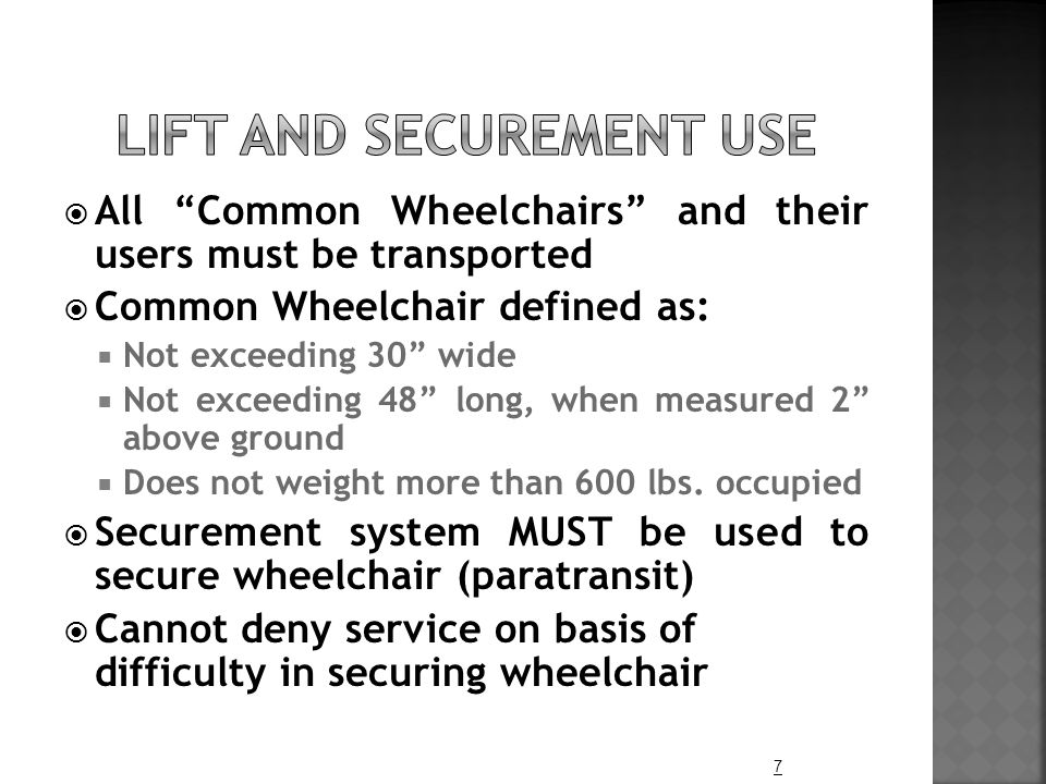 " All ""Common Wheelchairs"" and their users must be transported  Common Wheelchair defined as:  Not exceeding 30"" wide  Not exceeding 48"" long, when"