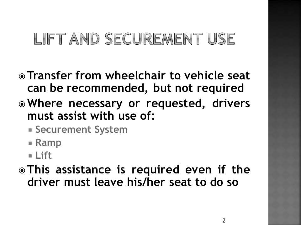  Transfer from wheelchair to vehicle seat can be recommended, but not required  Where necessary or requested, drivers must assist with use of:  Sec