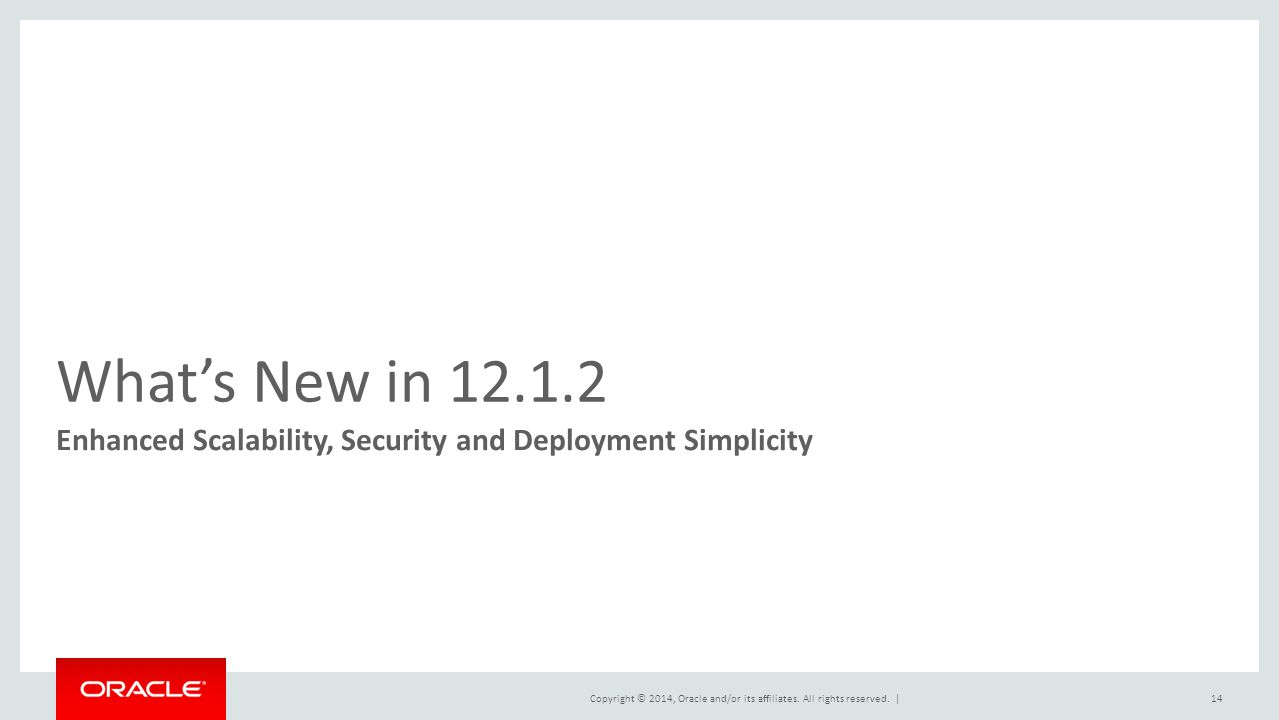 Copyright © 2014, Oracle and/or its affiliates. All rights reserved.   What's New in 12.1.2 Enhanced Scalability, Security and Deployment Simplicity 1