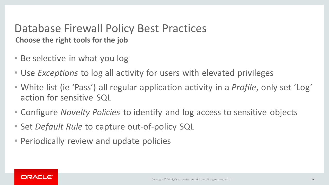 Copyright © 2014, Oracle and/or its affiliates. All rights reserved.   Database Firewall Policy Best Practices Be selective in what you log Use Except