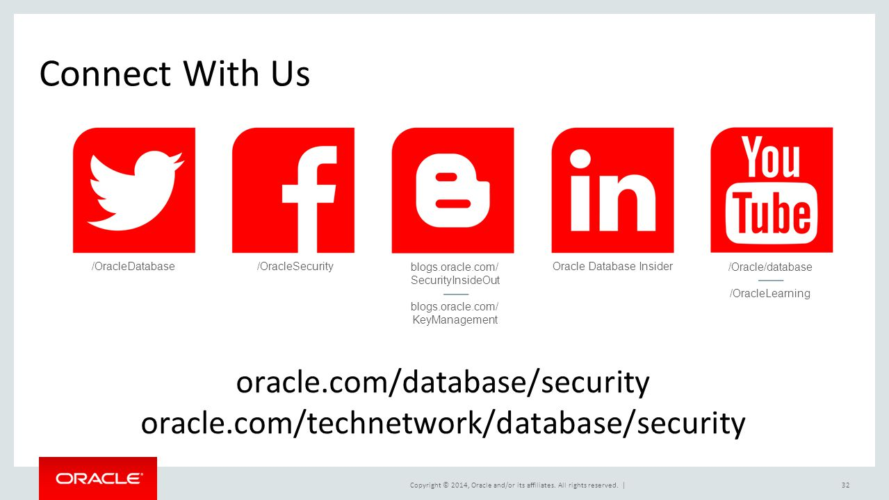 Copyright © 2014, Oracle and/or its affiliates. All rights reserved.  32 Connect With Us oracle.com/database/security oracle.com/technetwork/database/