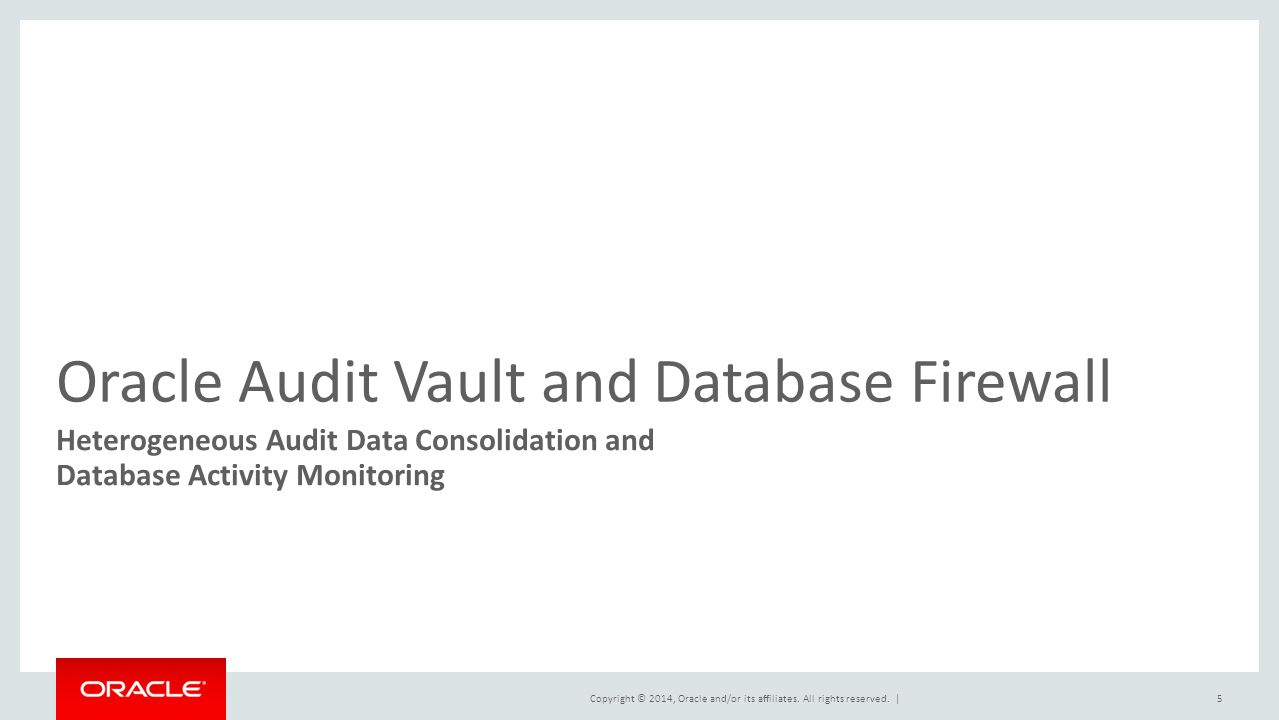 Copyright © 2014, Oracle and/or its affiliates. All rights reserved.   Oracle Audit Vault and Database Firewall Heterogeneous Audit Data Consolidation