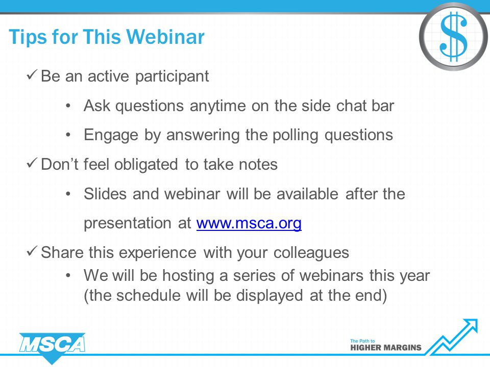 Tips for This Webinar Be an active participant Ask questions anytime on the side chat bar Engage by answering the polling questions Don't feel obligated to take notes Slides and webinar will be available after the presentation at www.msca.orgwww.msca.org Share this experience with your colleagues We will be hosting a series of webinars this year (the schedule will be displayed at the end)