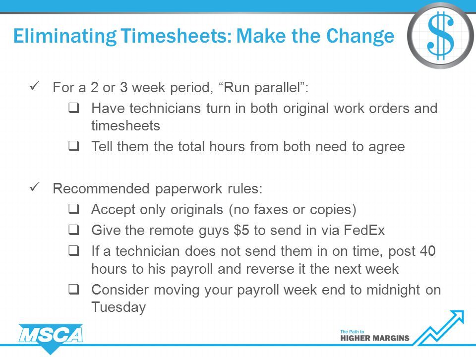 Eliminating Timesheets: Make the Change For a 2 or 3 week period, Run parallel :  Have technicians turn in both original work orders and timesheets  Tell them the total hours from both need to agree Recommended paperwork rules:  Accept only originals (no faxes or copies)  Give the remote guys $5 to send in via FedEx  If a technician does not send them in on time, post 40 hours to his payroll and reverse it the next week  Consider moving your payroll week end to midnight on Tuesday