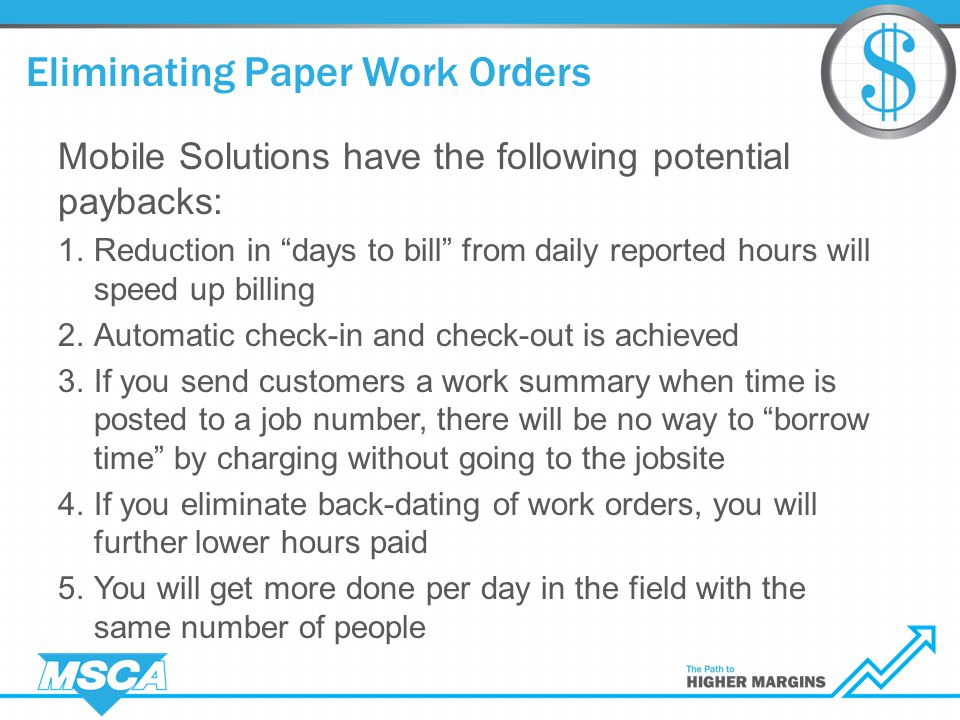 Eliminating Paper Work Orders Mobile Solutions have the following potential paybacks: 1.Reduction in days to bill from daily reported hours will speed up billing 2.Automatic check-in and check-out is achieved 3.If you send customers a work summary when time is posted to a job number, there will be no way to borrow time by charging without going to the jobsite 4.If you eliminate back-dating of work orders, you will further lower hours paid 5.You will get more done per day in the field with the same number of people