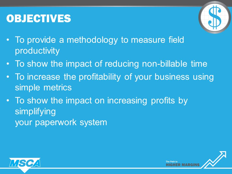 OBJECTIVES To provide a methodology to measure field productivity To show the impact of reducing non-billable time To increase the profitability of your business using simple metrics To show the impact on increasing profits by simplifying your paperwork system