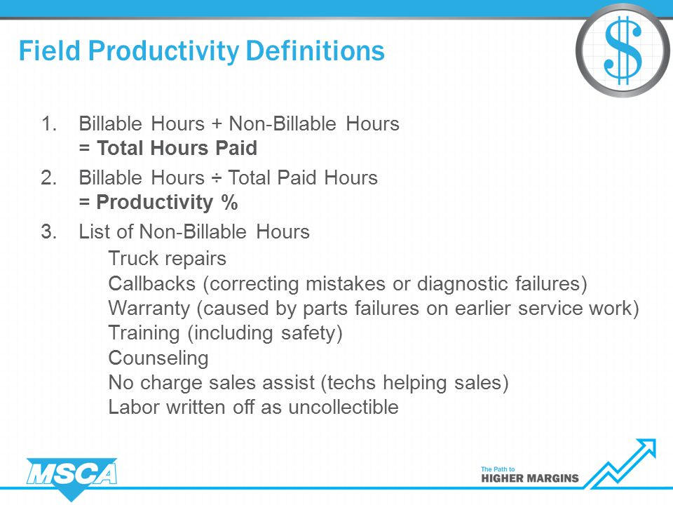 1.Billable Hours + Non-Billable Hours = Total Hours Paid 2.Billable Hours ÷ Total Paid Hours = Productivity % 3.List of Non-Billable Hours Truck repairs Callbacks (correcting mistakes or diagnostic failures) Warranty (caused by parts failures on earlier service work) Training (including safety) Counseling No charge sales assist (techs helping sales) Labor written off as uncollectible Field Productivity Definitions