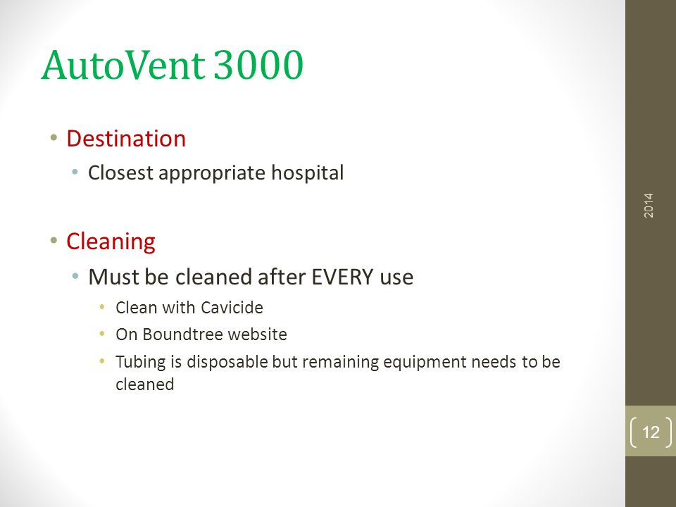 AutoVent 3000 Destination Closest appropriate hospital Cleaning Must be cleaned after EVERY use Clean with Cavicide On Boundtree website Tubing is dis