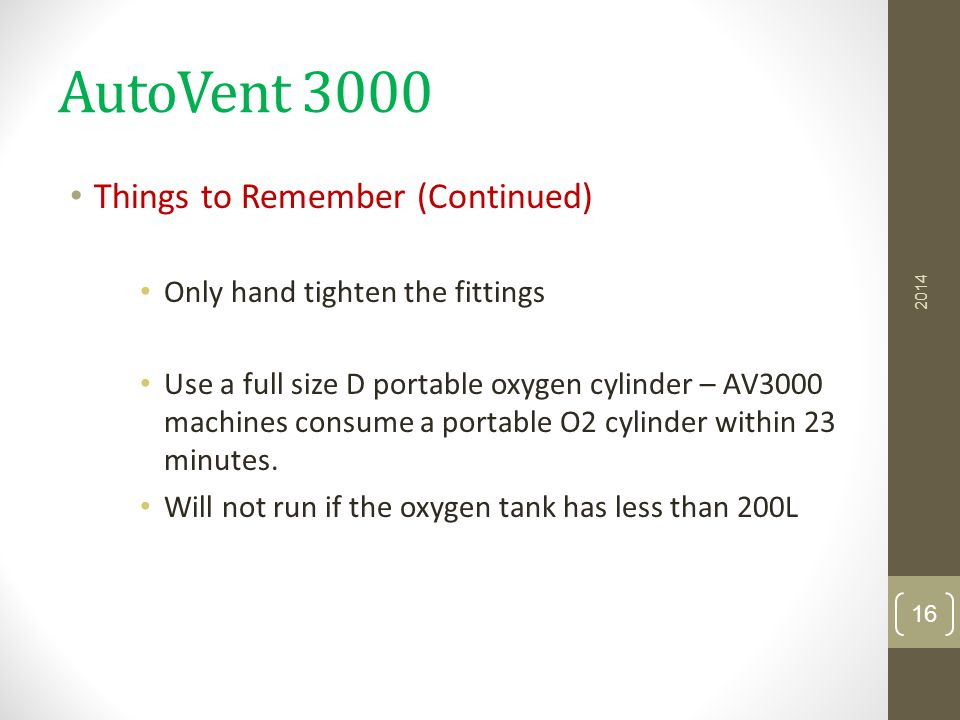 AutoVent 3000 Things to Remember (Continued) Only hand tighten the fittings Use a full size D portable oxygen cylinder – AV3000 machines consume a por