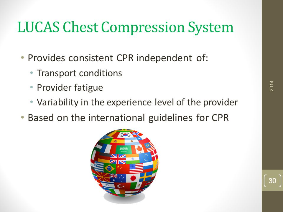 LUCAS Chest Compression System Provides consistent CPR independent of: Transport conditions Provider fatigue Variability in the experience level of th