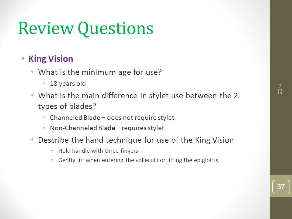 Review Questions King Vision What is the minimum age for use? 18 years old What is the main difference in stylet use between the 2 types of blades? Ch