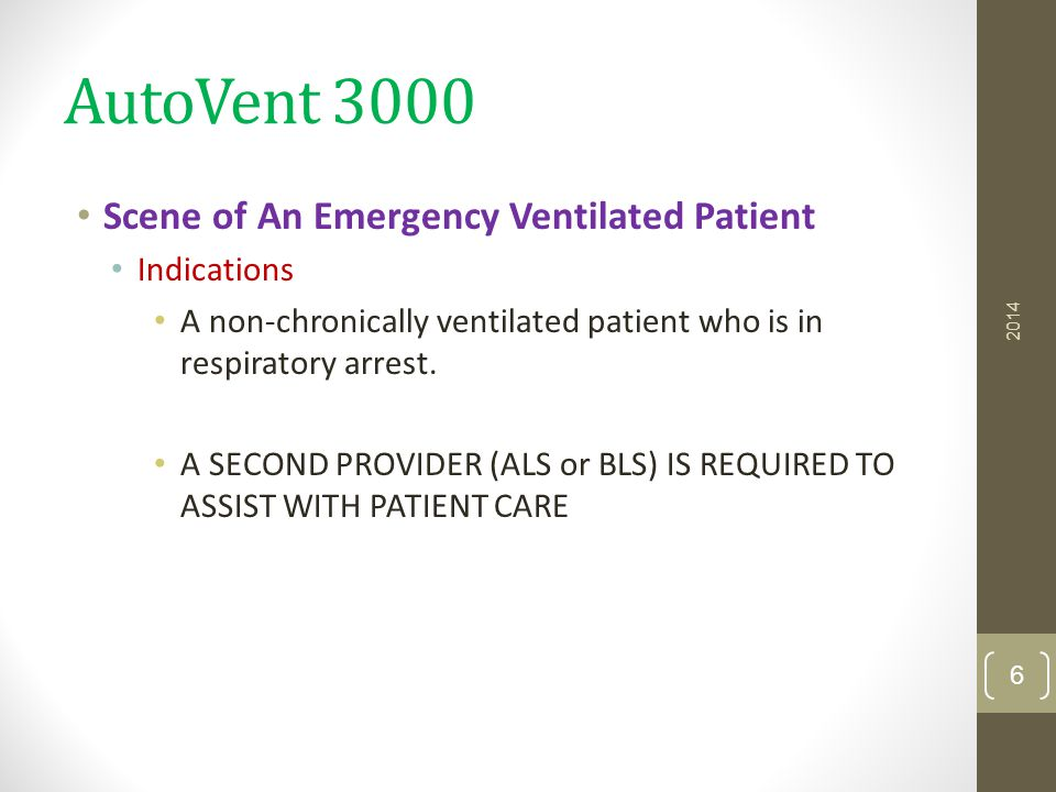 AutoVent 3000 Scene of An Emergency Ventilated Patient Indications A non-chronically ventilated patient who is in respiratory arrest. A SECOND PROVIDE