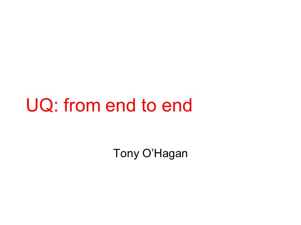 UQ: from end to end Tony O'Hagan