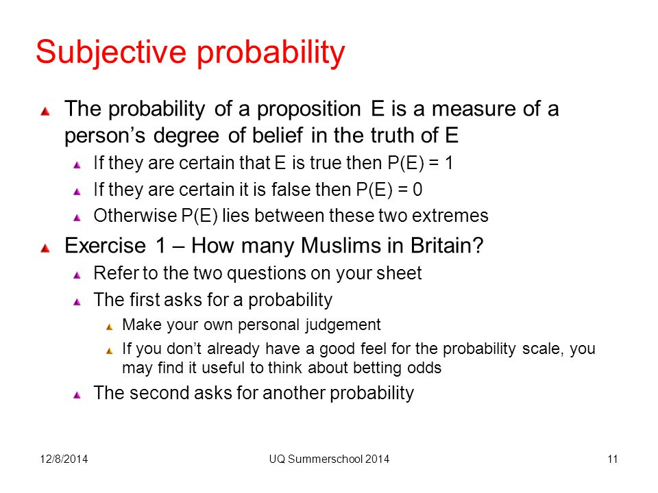 Subjective probability The probability of a proposition E is a measure of a person's degree of belief in the truth of E If they are certain that E is true then P(E) = 1 If they are certain it is false then P(E) = 0 Otherwise P(E) lies between these two extremes Exercise 1 – How many Muslims in Britain.