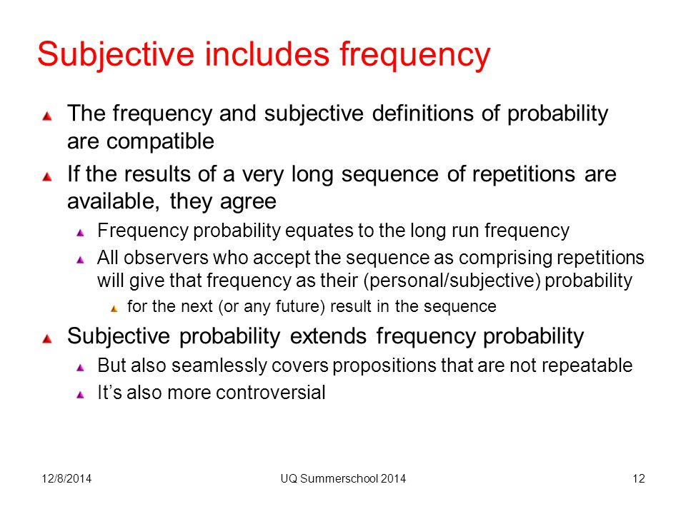 Subjective includes frequency The frequency and subjective definitions of probability are compatible If the results of a very long sequence of repetitions are available, they agree Frequency probability equates to the long run frequency All observers who accept the sequence as comprising repetitions will give that frequency as their (personal/subjective) probability for the next (or any future) result in the sequence Subjective probability extends frequency probability But also seamlessly covers propositions that are not repeatable It's also more controversial 12/8/2014UQ Summerschool 201412