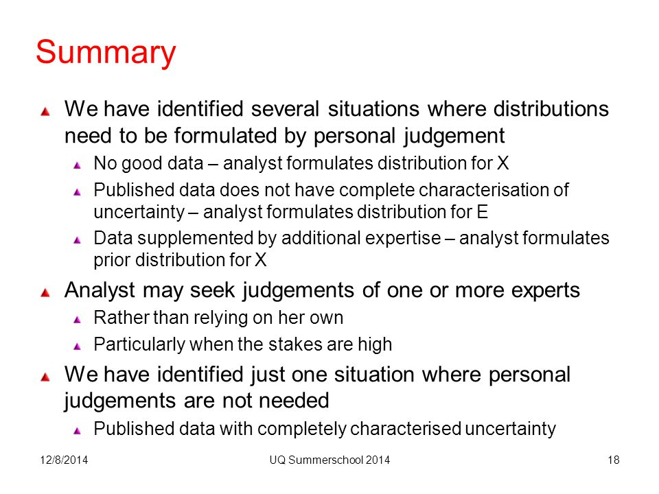 Summary We have identified several situations where distributions need to be formulated by personal judgement No good data – analyst formulates distribution for X Published data does not have complete characterisation of uncertainty – analyst formulates distribution for E Data supplemented by additional expertise – analyst formulates prior distribution for X Analyst may seek judgements of one or more experts Rather than relying on her own Particularly when the stakes are high We have identified just one situation where personal judgements are not needed Published data with completely characterised uncertainty 12/8/2014UQ Summerschool 201418