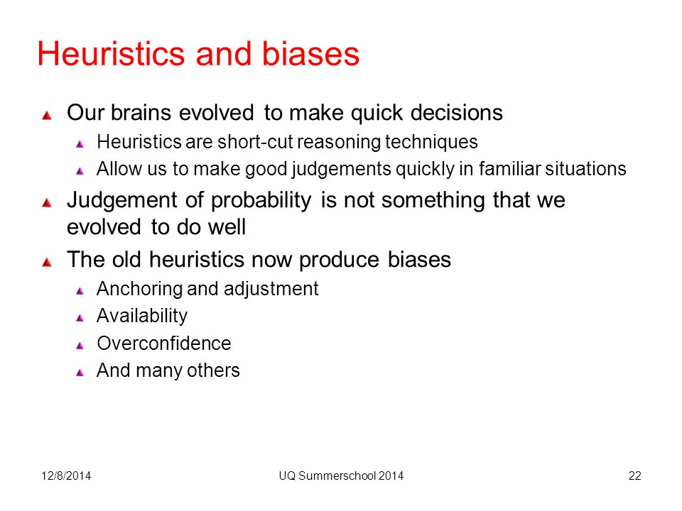 Heuristics and biases Our brains evolved to make quick decisions Heuristics are short-cut reasoning techniques Allow us to make good judgements quickly in familiar situations Judgement of probability is not something that we evolved to do well The old heuristics now produce biases Anchoring and adjustment Availability Overconfidence And many others 12/8/2014UQ Summerschool 201422