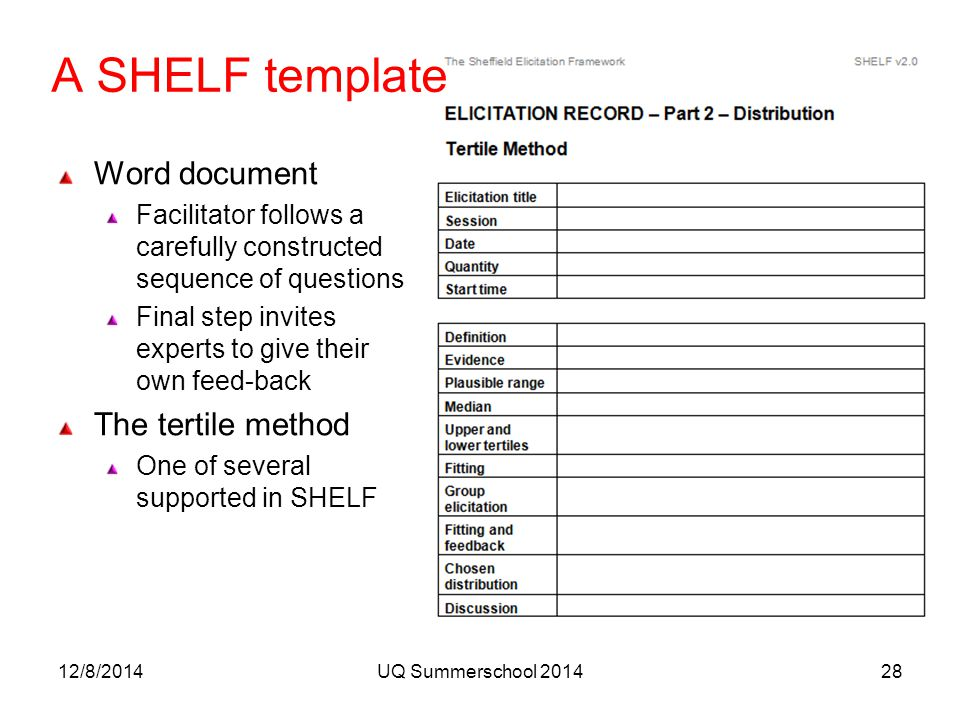 A SHELF template Word document Facilitator follows a carefully constructed sequence of questions Final step invites experts to give their own feed-back The tertile method One of several supported in SHELF 12/8/2014UQ Summerschool 201428