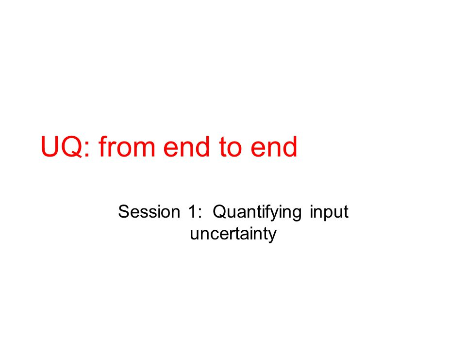 UQ: from end to end Session 1: Quantifying input uncertainty