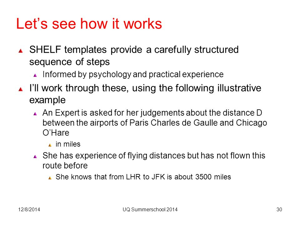 Let's see how it works 12/8/2014UQ Summerschool 201430 SHELF templates provide a carefully structured sequence of steps Informed by psychology and practical experience I'll work through these, using the following illustrative example An Expert is asked for her judgements about the distance D between the airports of Paris Charles de Gaulle and Chicago O'Hare in miles She has experience of flying distances but has not flown this route before She knows that from LHR to JFK is about 3500 miles