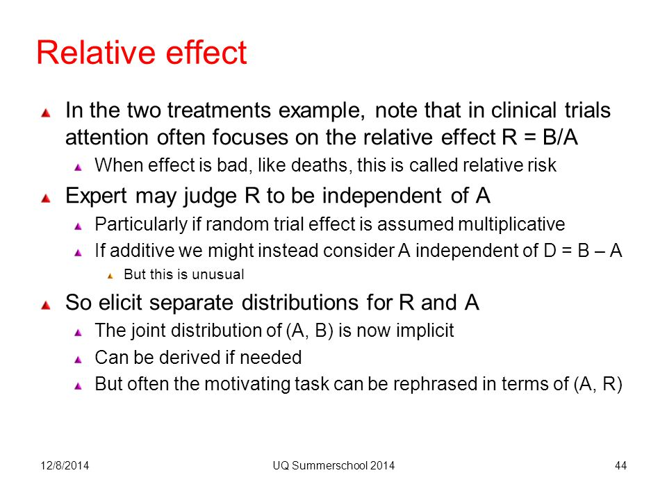Relative effect In the two treatments example, note that in clinical trials attention often focuses on the relative effect R = B/A When effect is bad, like deaths, this is called relative risk Expert may judge R to be independent of A Particularly if random trial effect is assumed multiplicative If additive we might instead consider A independent of D = B – A But this is unusual So elicit separate distributions for R and A The joint distribution of (A, B) is now implicit Can be derived if needed But often the motivating task can be rephrased in terms of (A, R) 12/8/2014UQ Summerschool 201444