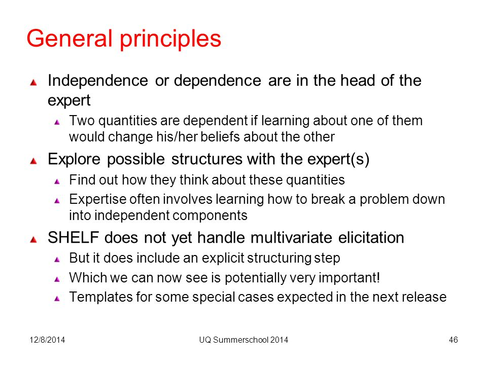 General principles Independence or dependence are in the head of the expert Two quantities are dependent if learning about one of them would change his/her beliefs about the other Explore possible structures with the expert(s) Find out how they think about these quantities Expertise often involves learning how to break a problem down into independent components SHELF does not yet handle multivariate elicitation But it does include an explicit structuring step Which we can now see is potentially very important.