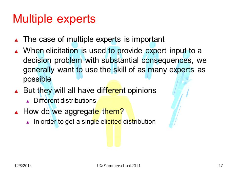 Multiple experts The case of multiple experts is important When elicitation is used to provide expert input to a decision problem with substantial consequences, we generally want to use the skill of as many experts as possible But they will all have different opinions Different distributions How do we aggregate them.