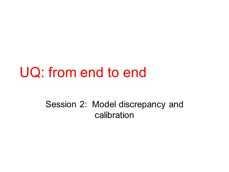 UQ: from end to end Session 2: Model discrepancy and calibration