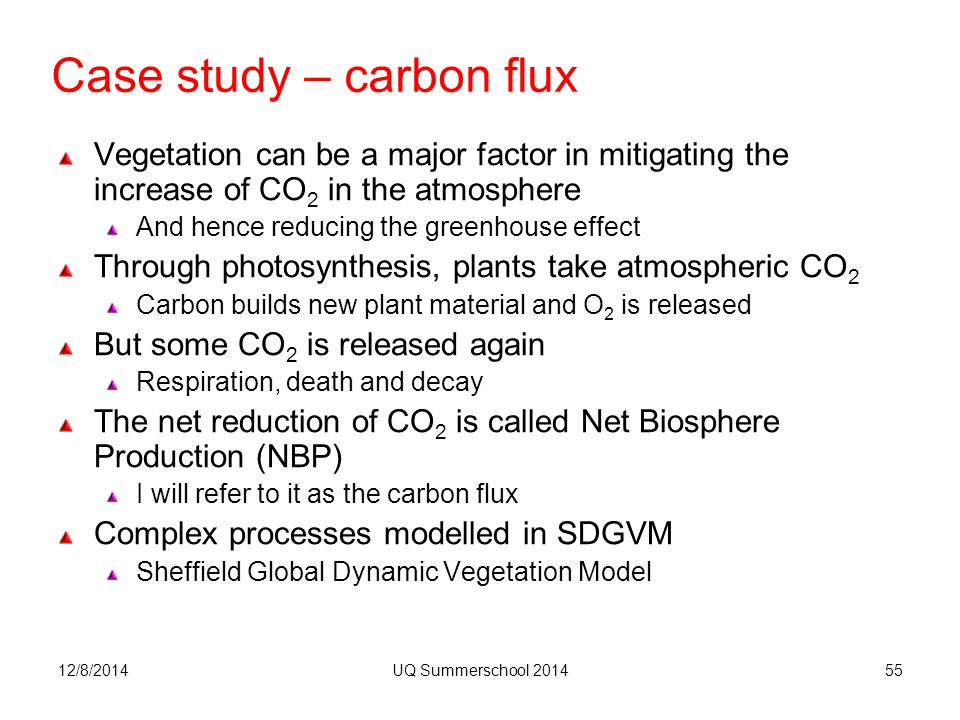12/8/2014UQ Summerschool 201455 Case study – carbon flux Vegetation can be a major factor in mitigating the increase of CO 2 in the atmosphere And hence reducing the greenhouse effect Through photosynthesis, plants take atmospheric CO 2 Carbon builds new plant material and O 2 is released But some CO 2 is released again Respiration, death and decay The net reduction of CO 2 is called Net Biosphere Production (NBP) I will refer to it as the carbon flux Complex processes modelled in SDGVM Sheffield Global Dynamic Vegetation Model