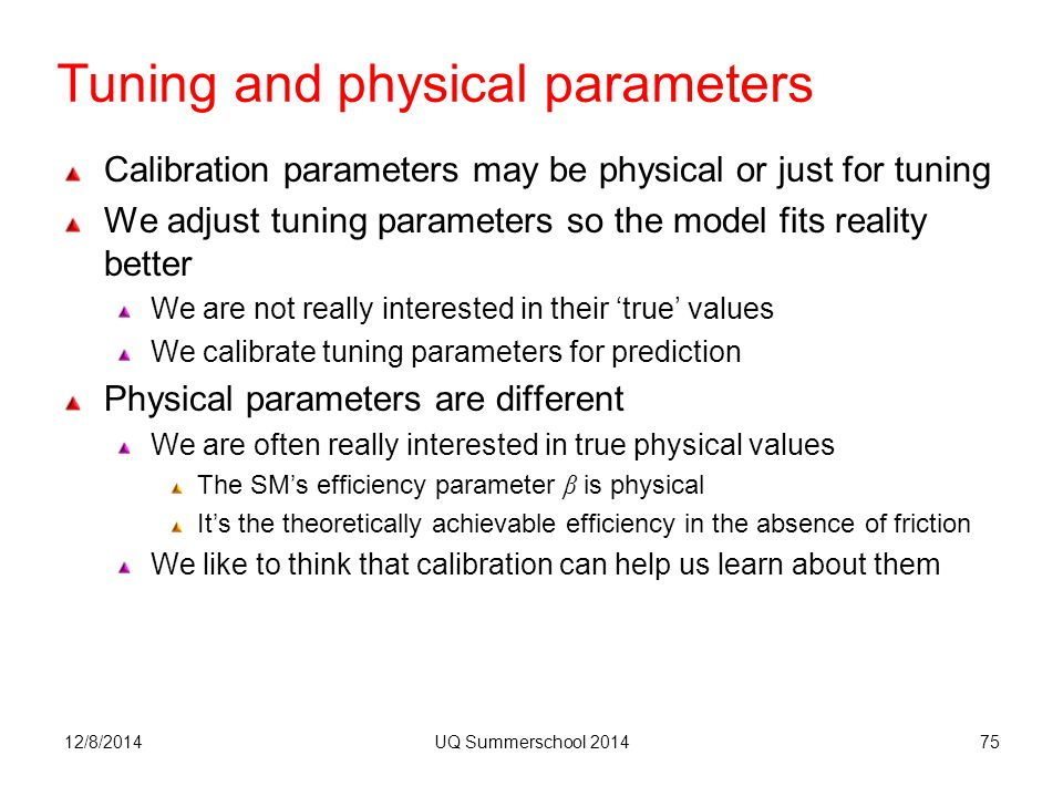 Tuning and physical parameters Calibration parameters may be physical or just for tuning We adjust tuning parameters so the model fits reality better We are not really interested in their 'true' values We calibrate tuning parameters for prediction Physical parameters are different We are often really interested in true physical values The SM's efficiency parameter β is physical It's the theoretically achievable efficiency in the absence of friction We like to think that calibration can help us learn about them 12/8/2014UQ Summerschool 201475