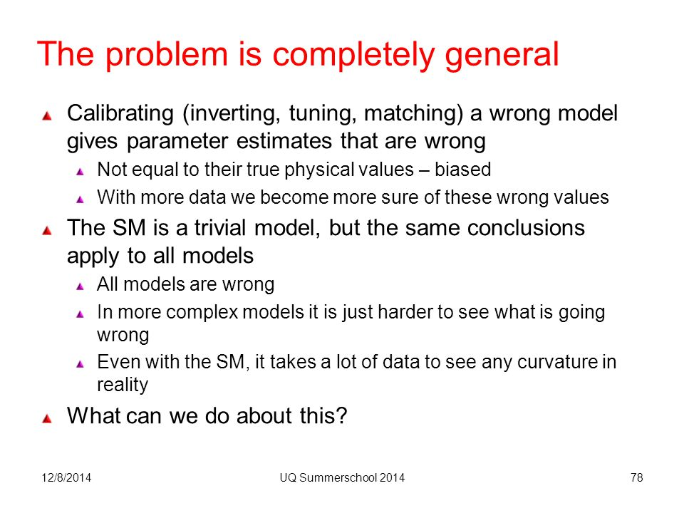 The problem is completely general 12/8/2014UQ Summerschool 201478 Calibrating (inverting, tuning, matching) a wrong model gives parameter estimates that are wrong Not equal to their true physical values – biased With more data we become more sure of these wrong values The SM is a trivial model, but the same conclusions apply to all models All models are wrong In more complex models it is just harder to see what is going wrong Even with the SM, it takes a lot of data to see any curvature in reality What can we do about this?
