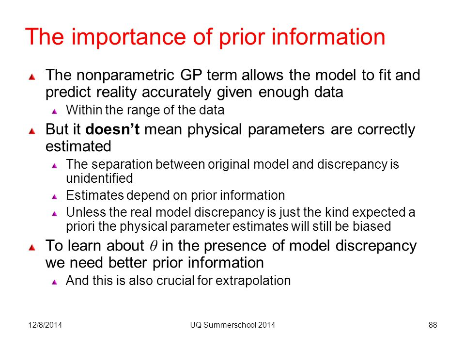 The importance of prior information The nonparametric GP term allows the model to fit and predict reality accurately given enough data Within the range of the data But it doesn't mean physical parameters are correctly estimated The separation between original model and discrepancy is unidentified Estimates depend on prior information Unless the real model discrepancy is just the kind expected a priori the physical parameter estimates will still be biased To learn about θ in the presence of model discrepancy we need better prior information And this is also crucial for extrapolation 12/8/2014UQ Summerschool 201488