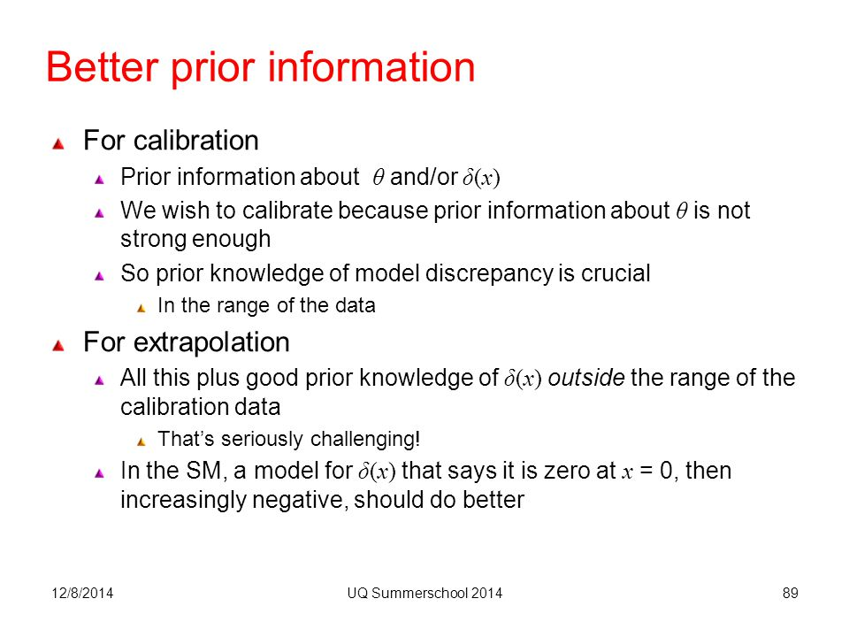 Better prior information 12/8/2014UQ Summerschool 201489 For calibration Prior information about θ and/or δ(x) We wish to calibrate because prior information about θ is not strong enough So prior knowledge of model discrepancy is crucial In the range of the data For extrapolation All this plus good prior knowledge of δ(x) outside the range of the calibration data That's seriously challenging.
