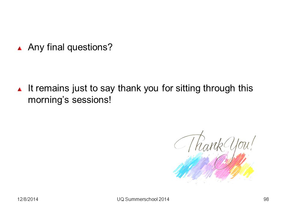 Any final questions. It remains just to say thank you for sitting through this morning's sessions.