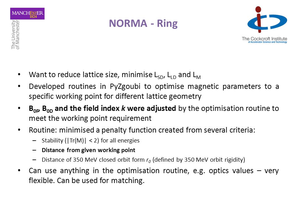 NORMA - Ring Want to reduce lattice size, minimise L SD, L LD and L M Developed routines in PyZgoubi to optimise magnetic parameters to a specific working point for different lattice geometry B 0F, B 0D and the field index k were adjusted by the optimisation routine to meet the working point requirement Routine: minimised a penalty function created from several criteria: – Stability (|Tr(M)| < 2) for all energies – Distance from given working point – Distance of 350 MeV closed orbit form r 0 (defined by 350 MeV orbit rigidity) Can use anything in the optimisation routine, e.g.