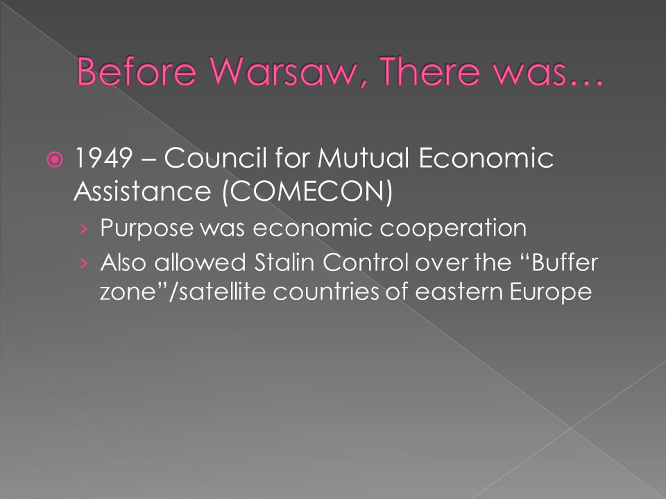  1949 – Council for Mutual Economic Assistance (COMECON) › Purpose was economic cooperation › Also allowed Stalin Control over the Buffer zone /satellite countries of eastern Europe