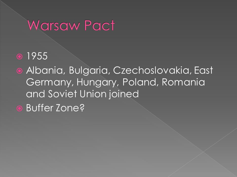  1955  Albania, Bulgaria, Czechoslovakia, East Germany, Hungary, Poland, Romania and Soviet Union joined  Buffer Zone?