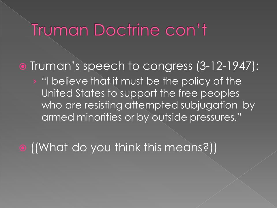  Truman's speech to congress (3-12-1947): › I believe that it must be the policy of the United States to support the free peoples who are resisting attempted subjugation by armed minorities or by outside pressures.  ((What do you think this means?))