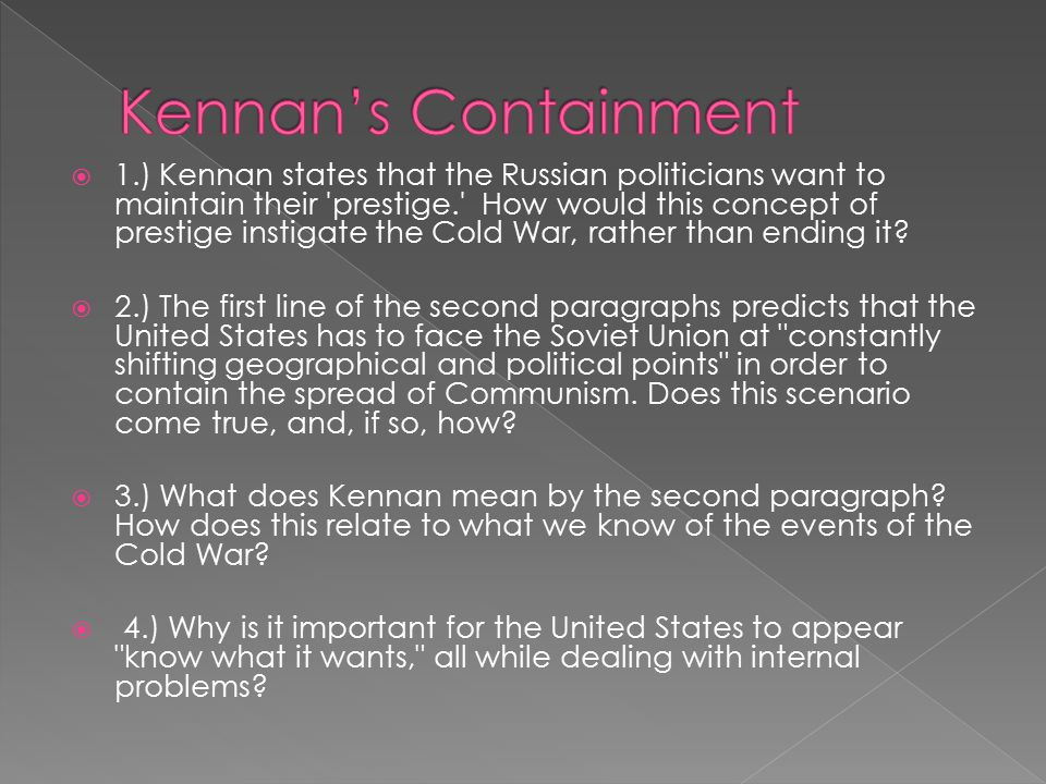  1.) Kennan states that the Russian politicians want to maintain their prestige. How would this concept of prestige instigate the Cold War, rather than ending it.