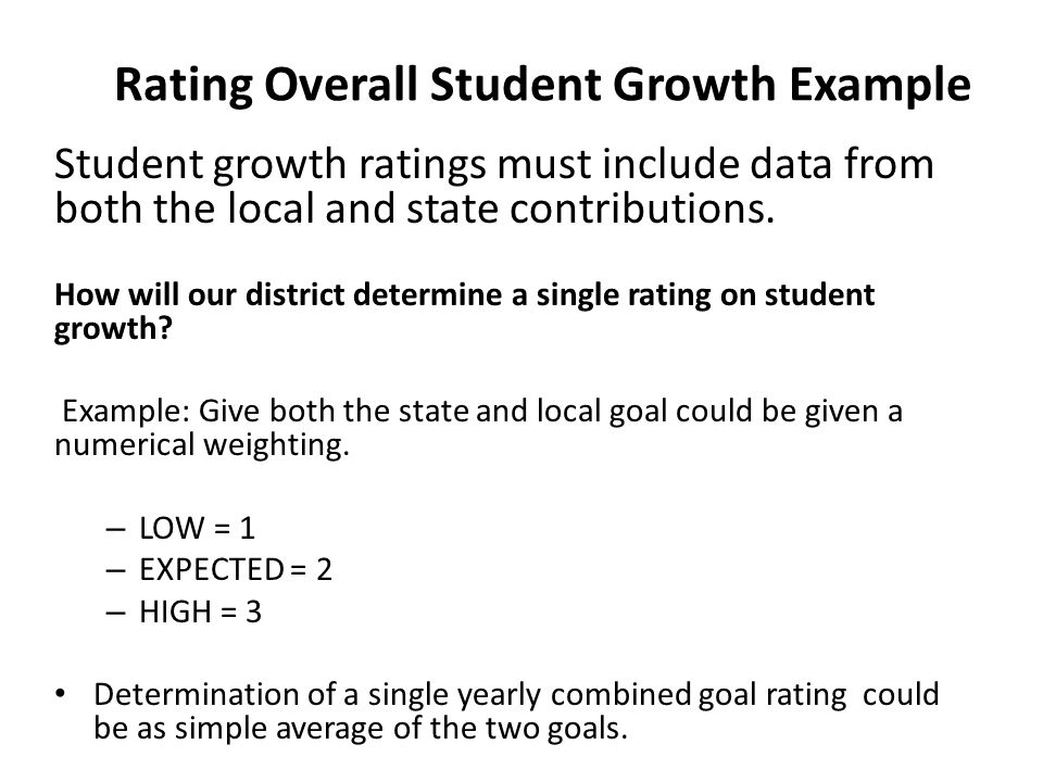 Rating Overall Student Growth Example Student growth ratings must include data from both the local and state contributions. How will our district dete