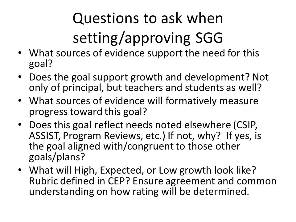Questions to ask when setting/approving SGG What sources of evidence support the need for this goal? Does the goal support growth and development? Not