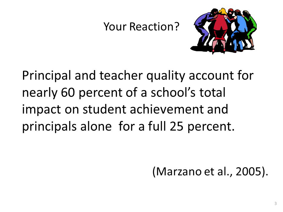 Your Reaction? Principal and teacher quality account for nearly 60 percent of a school's total impact on student achievement and principals alone for