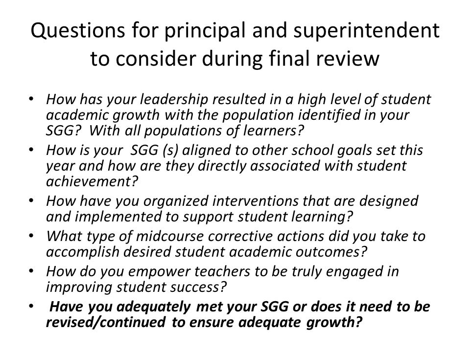 Questions for principal and superintendent to consider during final review How has your leadership resulted in a high level of student academic growth