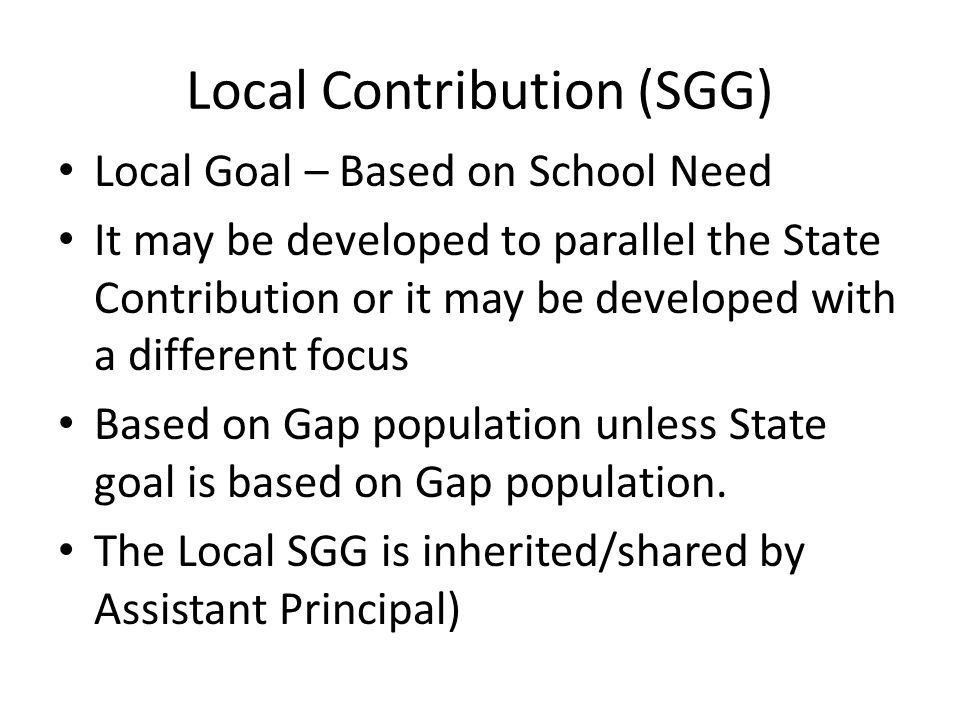 Local Contribution (SGG) Local Goal – Based on School Need It may be developed to parallel the State Contribution or it may be developed with a differ